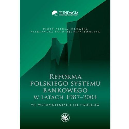 Reforma polskiego systemu bankowego w latach 1987-2004 we wspomnieniach jej twórców - Aleksandrowicz Piotr, Fandrejewska-Tomczyk Aleksandra (9788323523000)