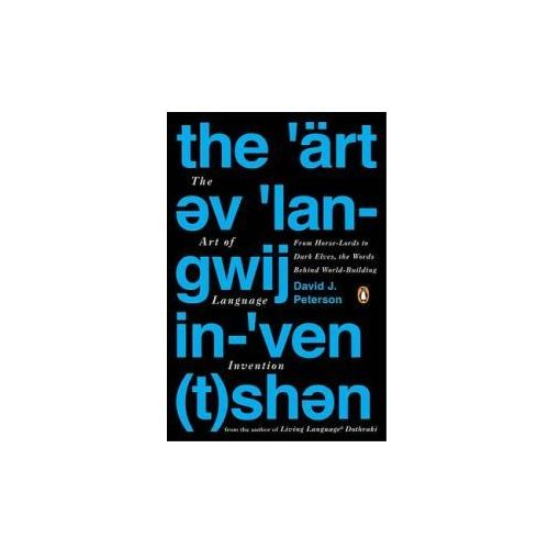 The Art of Language Invention: From Horse-Lords to Dark Elves, the Words Behind World-Building, David J. Peterson