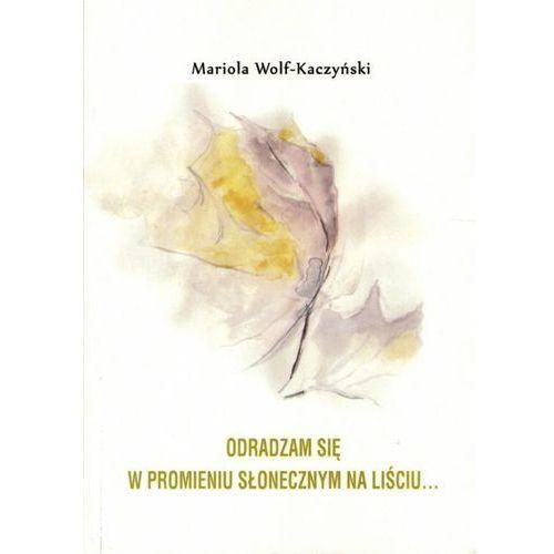 Odradzam się w promieniu słonecznym na liściu..., Mariola Wolf-Kaczyński