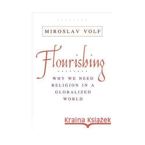 Flourishing: Why We Need Religion in a Globalized World, Volf, Miroslav
