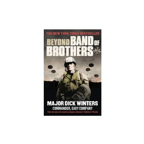 Beyond Band Of Brothers : The War Memoirs Of Major Dick Winters, Winters, Dick