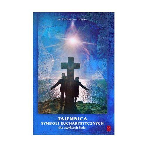 Tajemnica Symboli Eucharystycznych - dla zwykłych ludziI, ks. Bronisław Preder