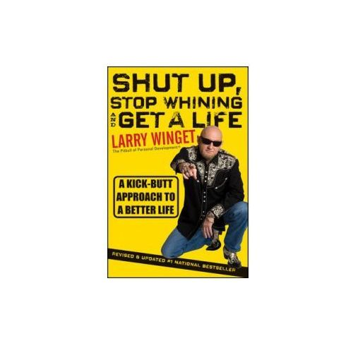 Shut Up, Stop Whining, And Get A Life : A Kick-Butt Approach To A Better Life (9781118024515)