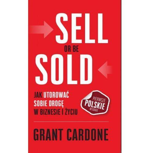 Sell or be sold - jak utorować sobie drogę w biznesie i w życiu - Grant Cardone