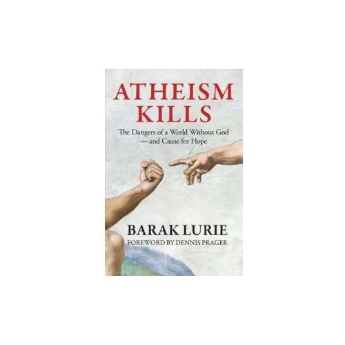 Atheism Kills: The Dangers of a World Without God - And Cause for Hope (9780999513910)