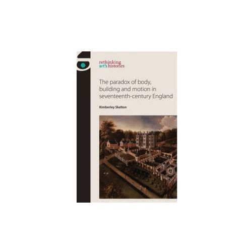 Paradox of Body, Building and Motion in Seventeenth-Century England (9780719095801)