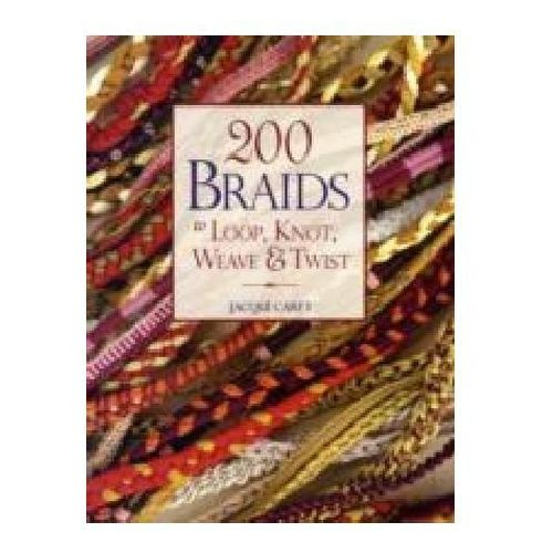 200 Braids To Loop, Knot, Weave & Twist : To Loop, Knot, Weave & Twist, Carey, Jacqui
