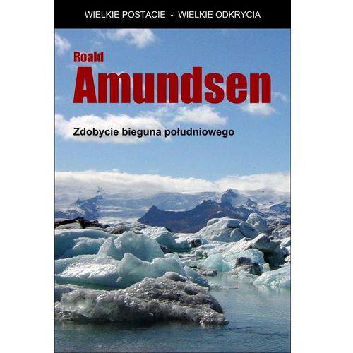 Zdobycie bieguna południowego - Roald Amundsen (9788379910113)
