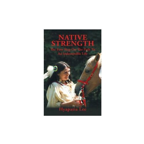 Native Strength: The First Step on the Path to an Indomitable Life (9781524623685)