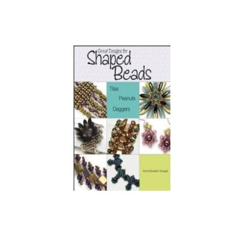 Great Designs for Shaped Beads: Tilas, Peanuts, & Daggers, Draeger, Anna Elizabeth