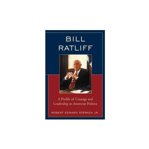 Bill Ratliff: A Profile of Courage and Leadership in American Politics (9781498546959)