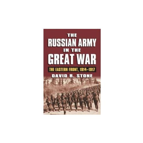 The Russian Army in the Great War: The Eastern Front, 1914-1917, David R. Stone