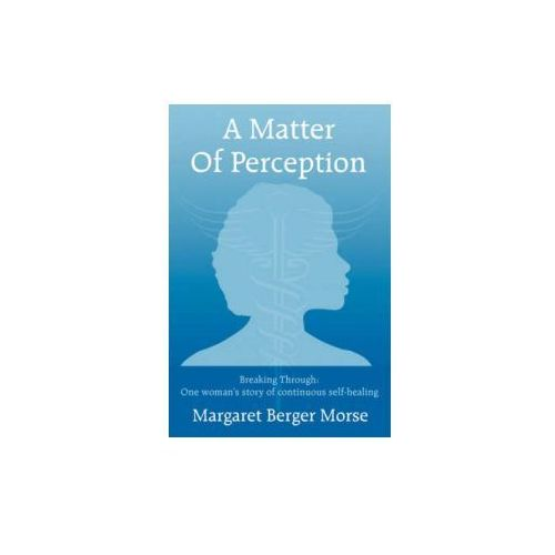 A Matter Of Perception: Breaking Through: One woman's story of continuous self-healing.