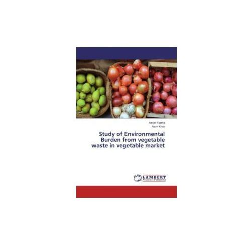 Study Of Environmental Burden From Vegetable Waste In Vegetable Market (9783659804748)