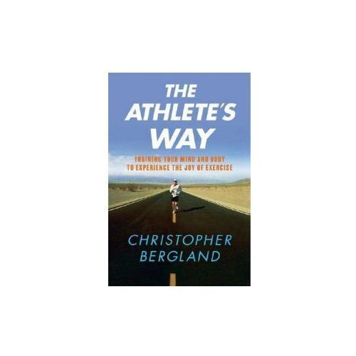 The Athlete's Way: Training Your Mind and Body to Experience the Joy of Exercise (9780312355876)