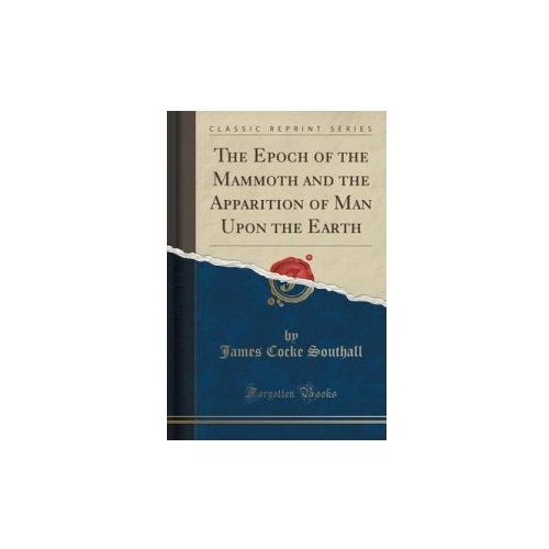 Epoch of the Mammoth and the Apparition of Man Upon the Earth (Classic Reprint)