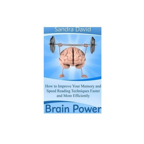 Brain Power: How to Improve Your Memory and Speed Reading Techniques Faster and More Efficiently (9781304714763)