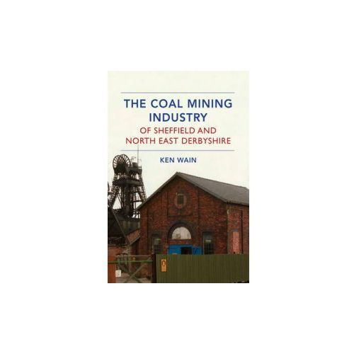 The Coal Mining Industry Of Sheffield And North Derbyshire (9781445639635)
