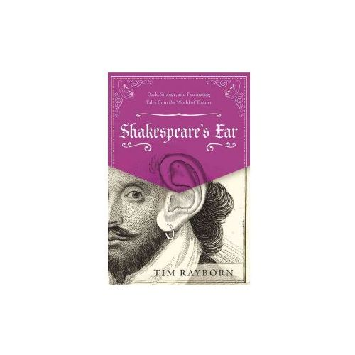 Shakespeare's Ear: Dark, Strange, and Fascinating Tales from the World of Theater (9781510719576)