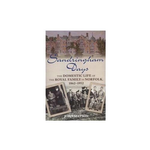 Sandringham Days: The Domestic Life Of The Royal Family In Norfolk, Matson, John