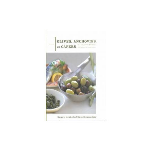 Olives, Anchovies, and Capers: The Secret Ingredients of the Mediterranean Table (9780811824941)