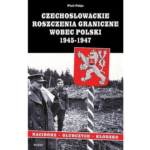 Czechosłowackie roszczenia graniczne wobec Polski 1945-1947. Racibórz-Kłodzko-Głubczyce, Piotr Pałys