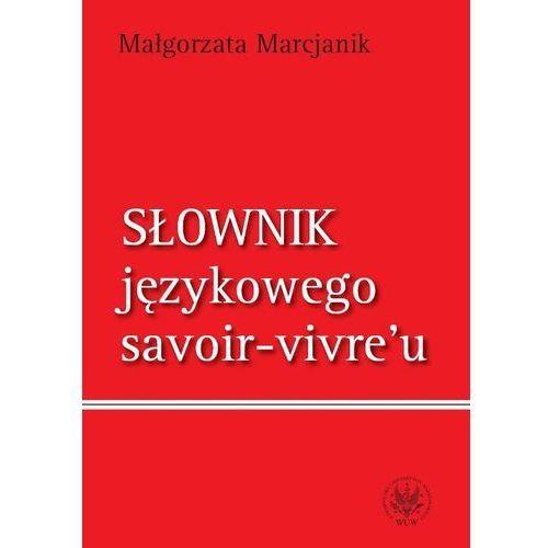 Słownik językowego savoir vivre`u - Małgorzata Marcjanik (9788323513292)