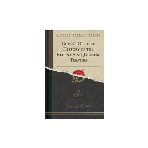 China's Official History Of The Recent Sino-japanese Treaties (Classic Reprint), China, China
