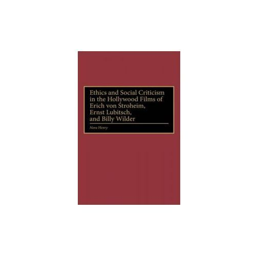 Ethics and Social Criticism in the Hollywood Films of Erich Von Stroheim, Ernst Lubitsch and Billy Wilder