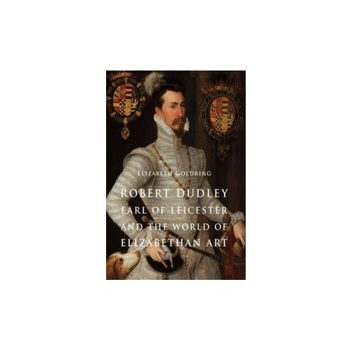 Robert Dudley, Earl Of Leicester, And The World Of Elizabethan Art (9780300192247)