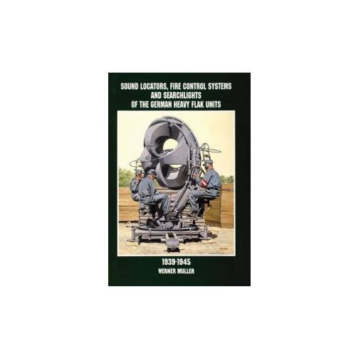 Sound Locators, Fire Control Systems and Searchlights of the German Heavy Flak Units 1939-1945 (9780764305689)