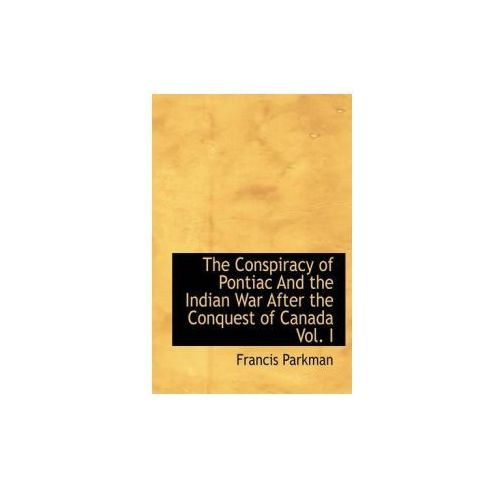 Conspiracy of Pontiac and the Indian War After the Conquest of Canada Vol. I