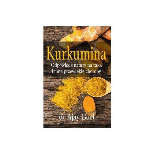 Kurkumina - odpowiedź natury na raka i inne przewlekłe choroby - Dostawa 0 zł (Goel Ajay)