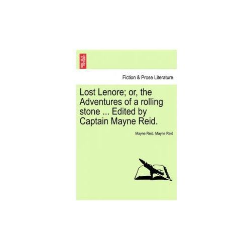 Lost Lenore; Or, the Adventures of a Rolling Stone... Edited by Captain Mayne Reid. (9781240872008)