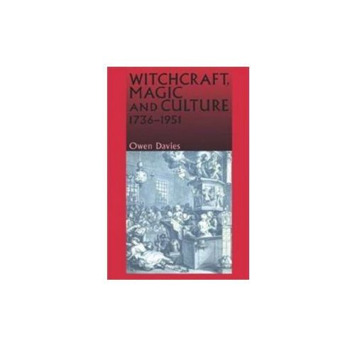 Witchcraft, Magic And Culture, 1736 - 1951 (9780719056567)