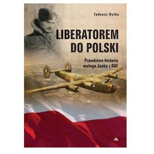 Liberatorem do Polski. Prawdziwa historia Janka z RAF Tadeusz Dytko