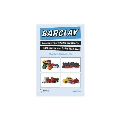 Barclay Miniature Toy Vehicles, Transports, Cars, Trucks & Trains 1932 - 1971, Melton, Howard W.