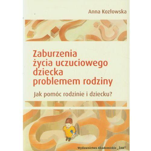 Anna Kozłowska. Zaburzenia życia uczuciowego dziecka problemem rodziny., Żak Wydawnictwo Akademickie