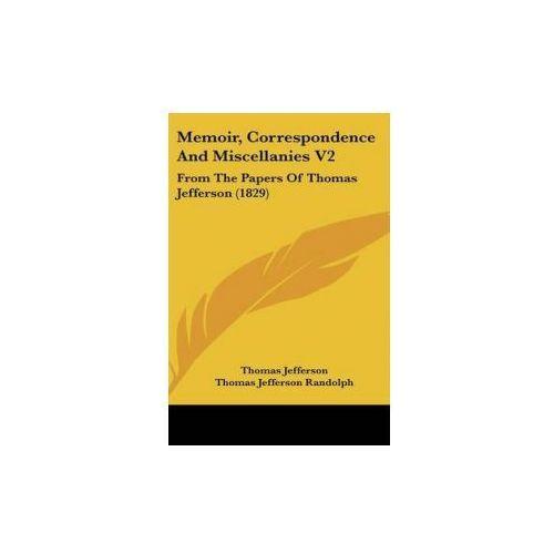 Memoir, Correspondence And Miscellanies V2: From The Papers Of Thomas Jefferson (1829) (9781436667579)
