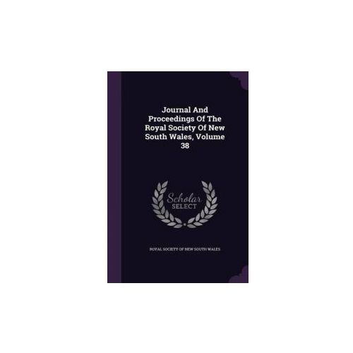 Journal and Proceedings of the Royal Society of New South Wales, Volume 38 (9781342592026)