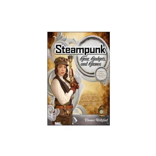 Steampunk Gear, Gadgets, and Gizmos: A Maker's Guide to Crea