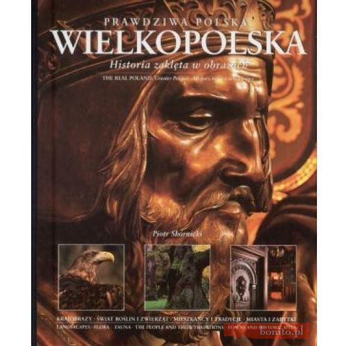 Prawdziwa Polska Wielkopolska. Historia Zaklęta W Obrazach. Wersja Polsko-Angielska (9788370735807)
