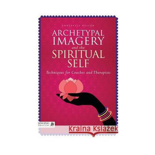Archetypal Imagery and the Spiritual Self: Techniques for Coaches and Therapists (9781848192201)