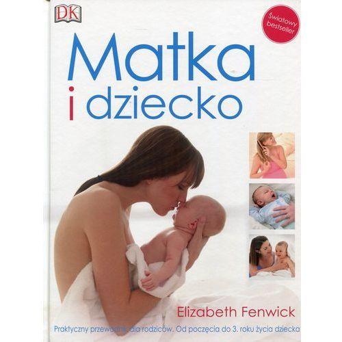 Matka i dziecko. Praktyczny przewodnik dla rodziców. Od poczęcia do 3. roku życia dziecka - Elizabeth Fenwick (kategoria: Hobby i poradniki)