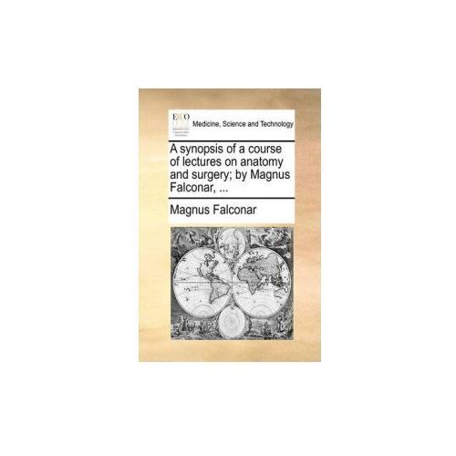 A synopsis of a course of lectures on anatomy and surgery; by Magnus Falconar,... (9781170481776)