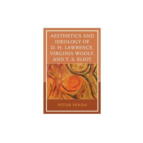 Aesthetics and Ideology of D. H. Lawrence, Virginia Woolf, and T. S. Eliot (9781498528054)