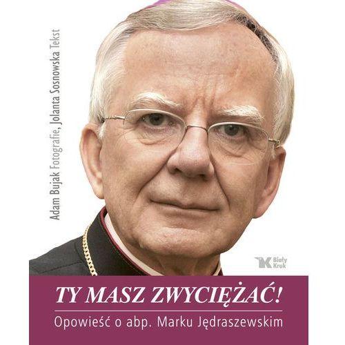 Ty masz zwyciężać. Opowieść o abp. Marku Jędraszewskim - Jolanta Sosnowska, Adam Bujak (200 str.)