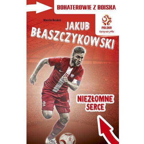 Bohaterowie z Boiska. Jakub Błaszczykowski. Niezłomne serce, Marcin Rosłoń
