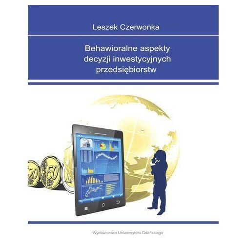 Behawioralne aspekty decyzji inwestycyjnych przedsiębiorstw (9788378652618)