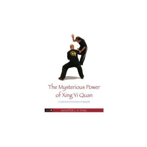 The Mysterious Power of Xingyi Quan A Complete Guide to History, Weapons and Fighting Skills, Tang, C. S.